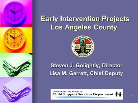 1 E arly I ntervention P rojects Los Angeles County Steven J. Golightly, Director Lisa M. Garrett, Chief Deputy Lisa M. Garrett, Chief Deputy.