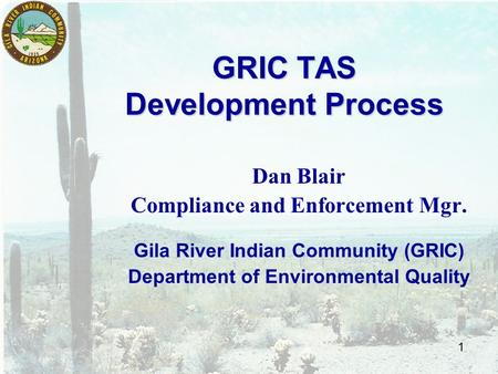 1 GRIC TAS Development Process Dan Blair Compliance and Enforcement Mgr. Gila River Indian Community (GRIC) Department of Environmental Quality.