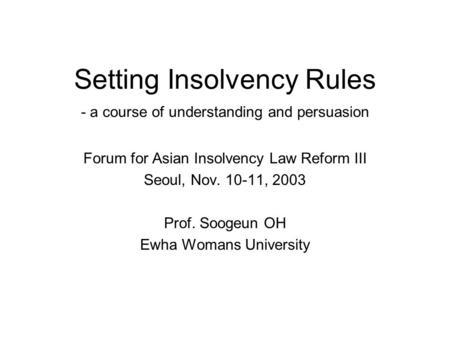 Setting Insolvency Rules - a course of understanding and persuasion Forum for Asian Insolvency Law Reform III Seoul, Nov. 10-11, 2003 Prof. Soogeun OH.