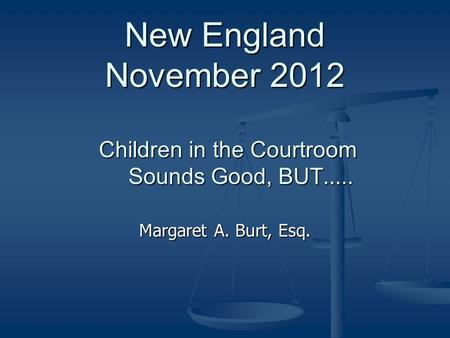 New England November 2012 Children in the Courtroom Sounds Good, BUT..... Margaret A. Burt, Esq.