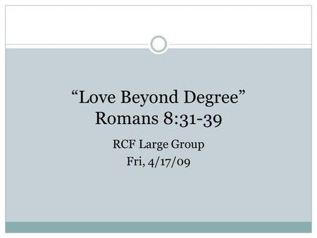 """Love Beyond Degree"" Romans 8:31-39 RCF Large Group Fri, 4/17/09."