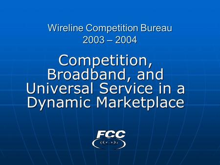Wireline Competition Bureau 2003 – 2004 Competition, Broadband, and Universal Service in a Dynamic Marketplace.