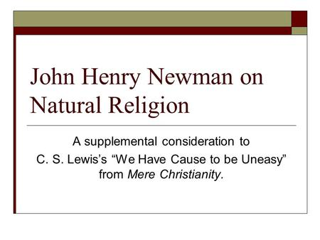 "John Henry Newman on Natural Religion A supplemental consideration to C. S. Lewis's ""We Have Cause to be Uneasy"" from Mere Christianity."
