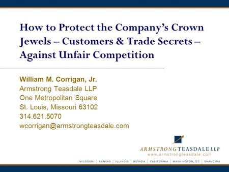 How to Protect the Company's Crown Jewels – Customers & Trade Secrets – Against Unfair Competition William M. Corrigan, Jr. Armstrong Teasdale LLP One.