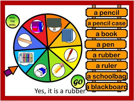 Yes, it is a rubber. GO SPIN THE WEEL a pencil a pencil case a book a rubber a ruler a schoolbag a pen a blackboard a pen.
