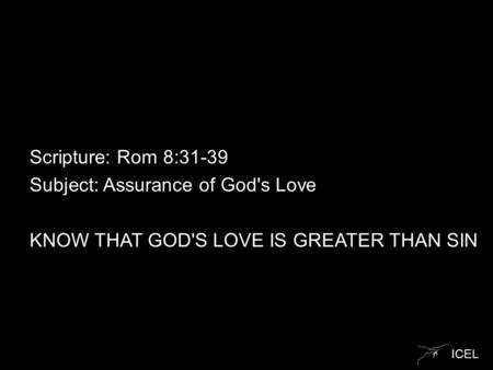 ICEL Scripture: Rom 8:31-39 Subject: Assurance of God's Love KNOW THAT GOD'S LOVE IS GREATER THAN SIN.