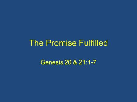 The Promise Fulfilled Genesis 20 & 21:1-7. It's a talk of two halves!