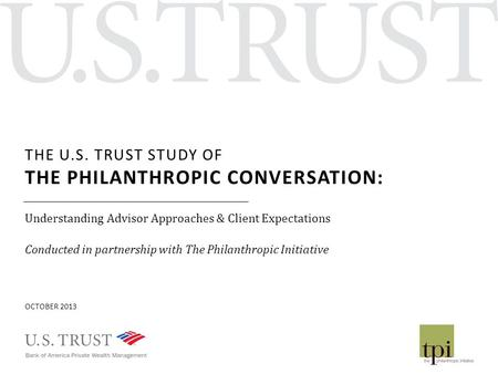 THE U.S. TRUST STUDY OF THE PHILANTHROPIC CONVERSATION: Understanding Advisor Approaches & Client Expectations Conducted in partnership with The Philanthropic.