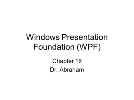 Windows Presentation Foundation (WPF) Chapter 16 Dr. Abraham.
