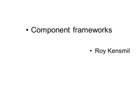 Component frameworks Roy Kensmil. Historical trens in software development. ABSTRACT INTERACTIONS COMPONENT BUS COMPONENT GLUE THIRD-PARTY BINDING.