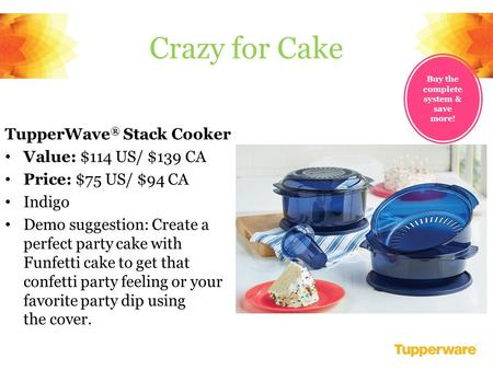 TupperWave ® Stack Cooker Value: $114 US/ $139 CA Price: $75 US/ $94 CA Indigo Demo suggestion: Create a perfect party cake with Funfetti cake to get that.