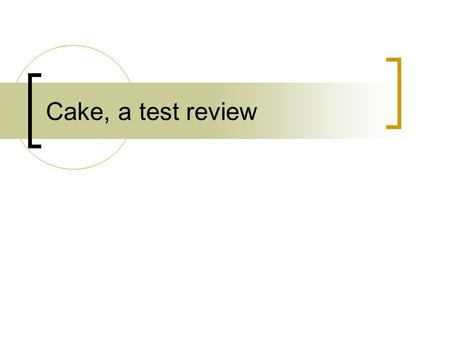 Cake, a test review.