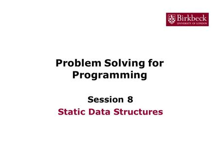 Problem Solving for Programming Session 8 Static Data Structures.