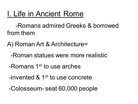 I. Life in Ancient Rome -Romans admired Greeks & borrowed from them A) Roman Art & Architecture= -Roman statues were more realistic -Romans 1 st to use.