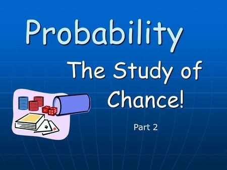 Probability The Study of Chance! Part 2. In this powerpoint we will continue calculating probabilities using In this powerpoint we will continue calculating.