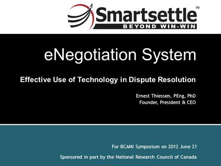 For BCAMI Symposium on 2012 June 21 Sponsored in part by the National Research Council of Canada Effective Use of Technology in Dispute Resolution Ernest.