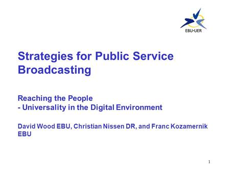 1 Strategies for Public Service Broadcasting Reaching the People - Universality in the Digital Environment David Wood EBU, Christian Nissen DR, and Franc.
