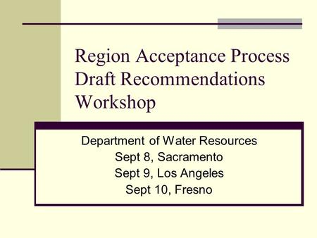 Region Acceptance Process Draft Recommendations Workshop Department of Water Resources Sept 8, Sacramento Sept 9, Los Angeles Sept 10, Fresno.