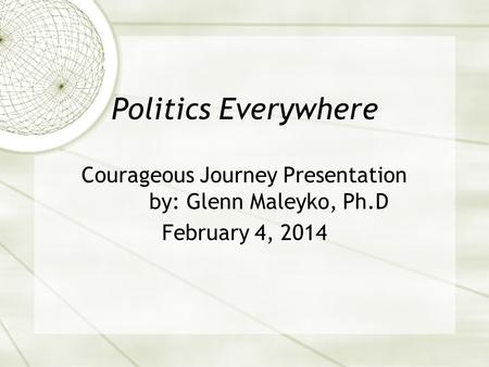 Politics Everywhere Courageous Journey Presentation by: Glenn Maleyko, Ph.D February 4, 2014.