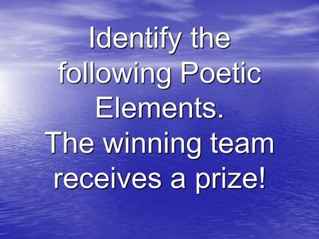 Identify the following Poetic Elements. The winning team receives a prize!