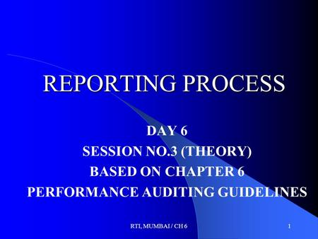RTI, MUMBAI / CH 61 REPORTING PROCESS DAY 6 SESSION NO.3 (THEORY) BASED ON CHAPTER 6 PERFORMANCE AUDITING GUIDELINES.