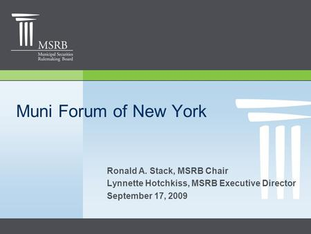 Muni Forum of New York Ronald A. Stack, MSRB Chair Lynnette Hotchkiss, MSRB Executive Director September 17, 2009.