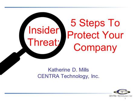CENTRA T ECHNOLOGY, I NC. 1 5 Steps To Protect Your Company Katherine D. Mills CENTRA Technology, Inc. Insider Threat: