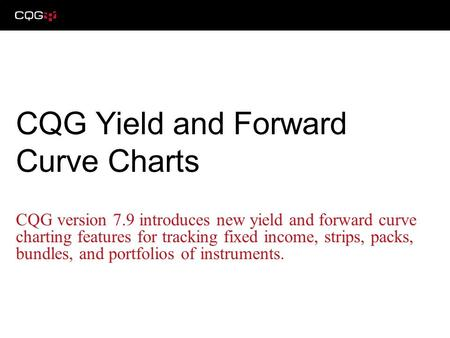 CQG version 7.9 introduces new yield and forward curve charting features for tracking fixed income, strips, packs, bundles, and portfolios of instruments.