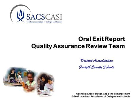 Council on Accreditation and School Improvement © 2007 Southern Association of Colleges and Schools Oral Exit Report Quality Assurance Review Team District.