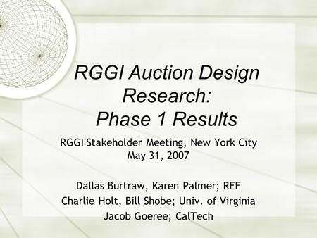 RGGI Auction Design Research: Phase 1 Results RGGI Stakeholder Meeting, New York City May 31, 2007 Dallas Burtraw, Karen Palmer; RFF Charlie Holt, Bill.