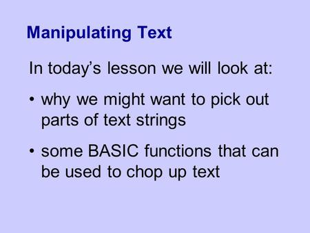 Manipulating Text In today's lesson we will look at: why we might want to pick out parts of text strings some BASIC functions that can be used to chop.