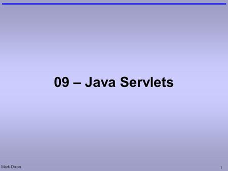 Mark Dixon 1 09 – Java Servlets. Mark Dixon 2 Session Aims & Objectives Aims –To cover a range of web-application design techniques Objectives, by end.