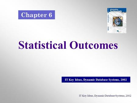 Statistical Outcomes IT Key Ideas, Dynamic Database Systems, 2002 Chapter 6.