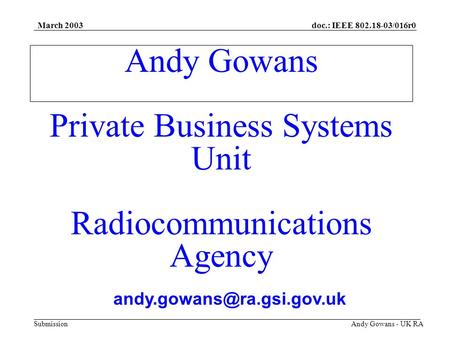 Doc.: IEEE 802.18-03/016r0 Submission March 2003 Andy Gowans - UK RA Andy Gowans Private Business Systems Unit Radiocommunications Agency