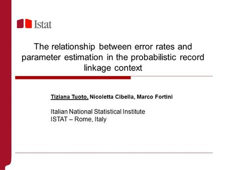 The relationship between error rates and parameter estimation in the probabilistic record linkage context Tiziana Tuoto, Nicoletta Cibella, Marco Fortini.