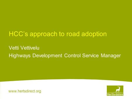 Www.hertsdirect.org HCC's approach to road adoption Vetti Vettivelu Highways Development Control Service Manager.