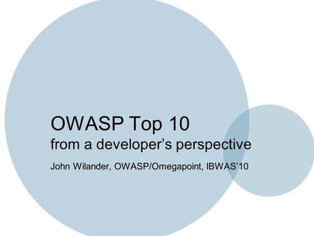 OWASP Top 10 from a developer's perspective John Wilander, OWASP/Omegapoint, IBWAS'10.
