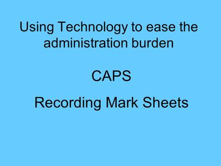 Using Technology to ease the administration burden CAPS Recording Mark Sheets.