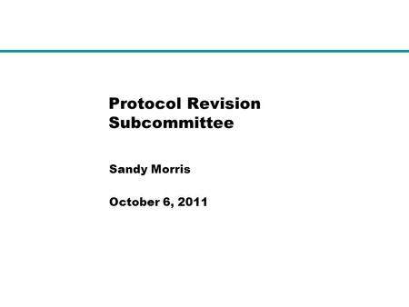 Protocol Revision Subcommittee Sandy Morris October 6, 2011.