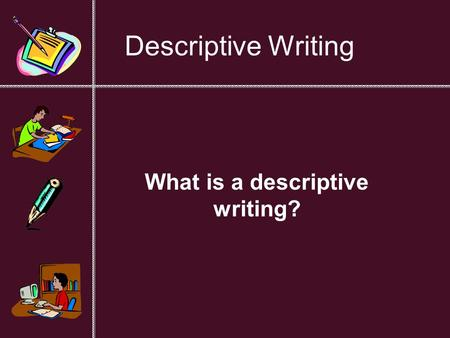 Descriptive Writing What is a descriptive writing?