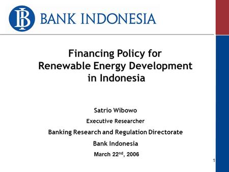 1 March 22 nd, 2006 Satrio Wibowo Executive Researcher Banking Research and Regulation Directorate Bank Indonesia Financing Policy for Renewable Energy.
