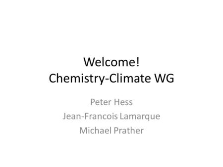 Welcome! Chemistry-Climate WG Peter Hess Jean-Francois Lamarque Michael Prather.