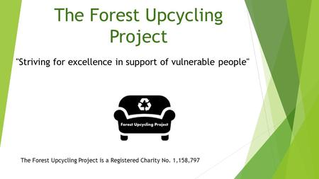 The Forest Upcycling Project The Forest Upcycling Project is a Registered Charity No. 1,158,797 Striving for excellence in support of vulnerable people