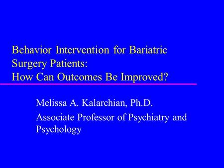 Behavior Intervention for Bariatric Surgery Patients: How Can Outcomes Be Improved? Melissa A. Kalarchian, Ph.D. Associate Professor of Psychiatry and.