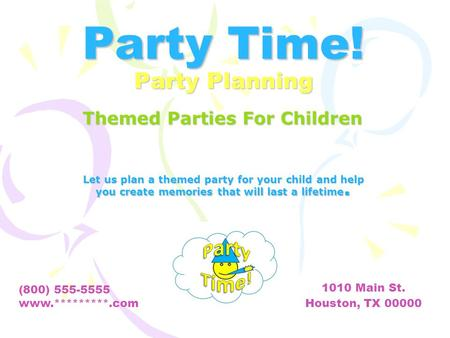 Party Time! Party Planning Let us plan a themed party for your child and help you create memories that will last a lifetime. (800) 555-5555 www.*********.com.