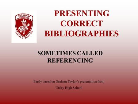 PRESENTING CORRECT BIBLIOGRAPHIES SOMETIMES CALLED REFERENCING Partly based on Graham Taylor's presentation from Unley High School.