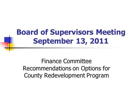 Board of Supervisors Meeting September 13, 2011 Finance Committee Recommendations on Options for County Redevelopment Program.