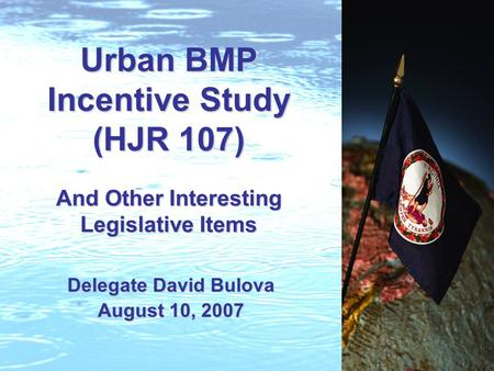 Urban BMP Incentive Study (HJR 107) And Other Interesting Legislative Items Delegate David Bulova August 10, 2007.