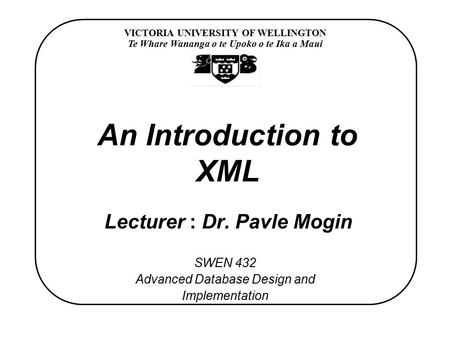 VICTORIA UNIVERSITY OF WELLINGTON Te Whare Wananga o te Upoko o te Ika a Maui SWEN 432 Advanced Database Design and Implementation An Introduction to XML.
