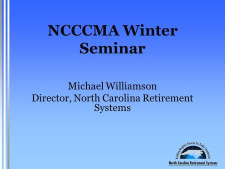 NCCCMA Winter Seminar Michael Williamson Director, North Carolina Retirement Systems.